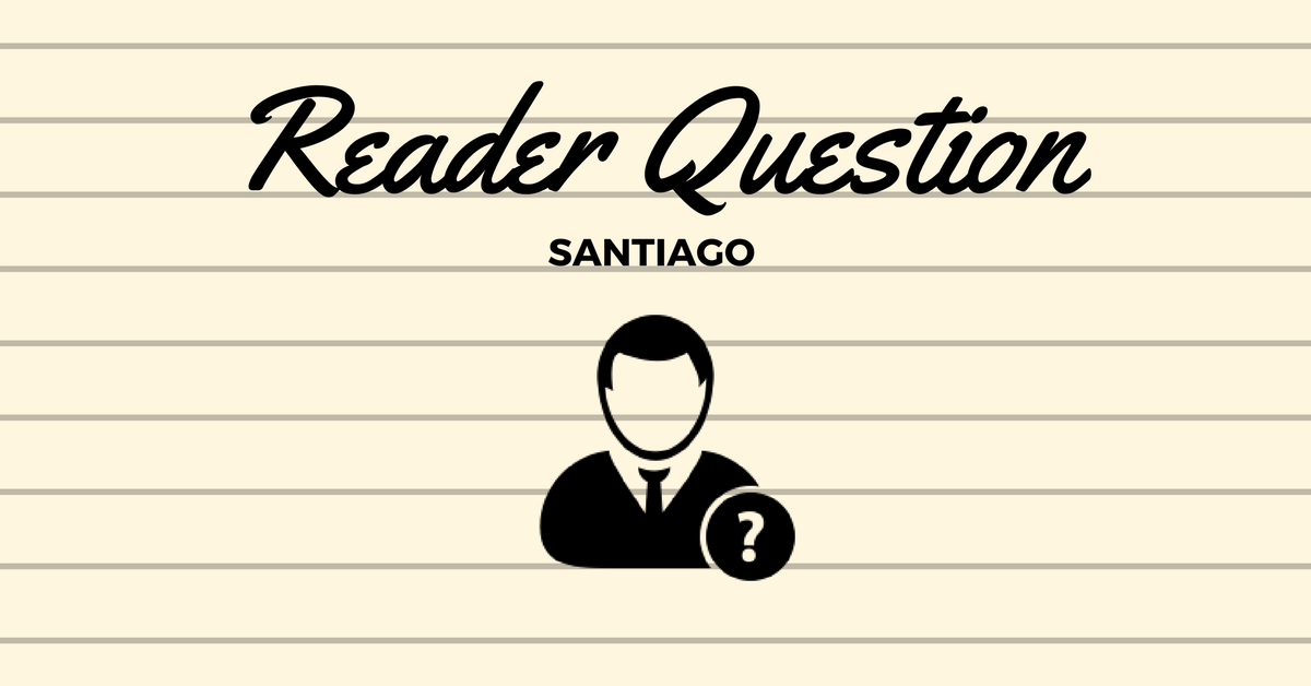 Reader Question - Santiago - Video Response
